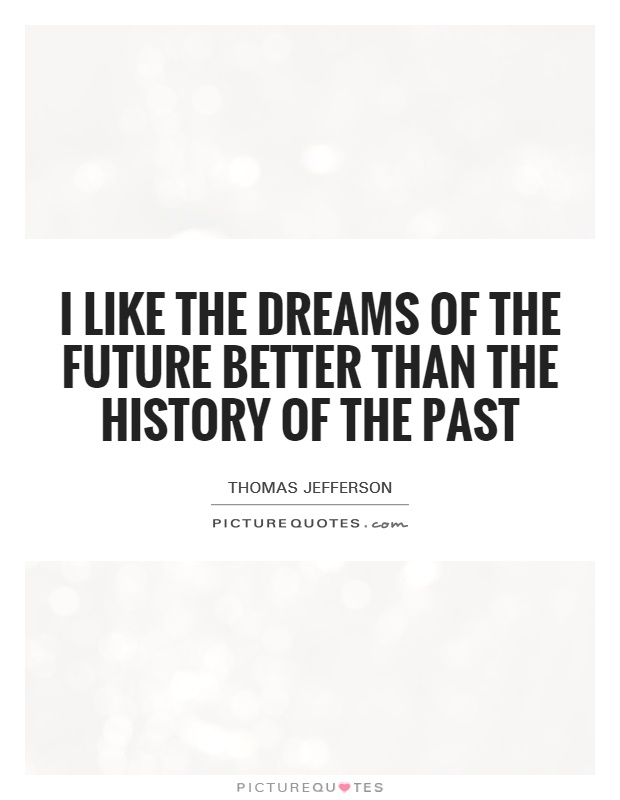 I like the dreams of the future better than the history of the past Picture Quote #1