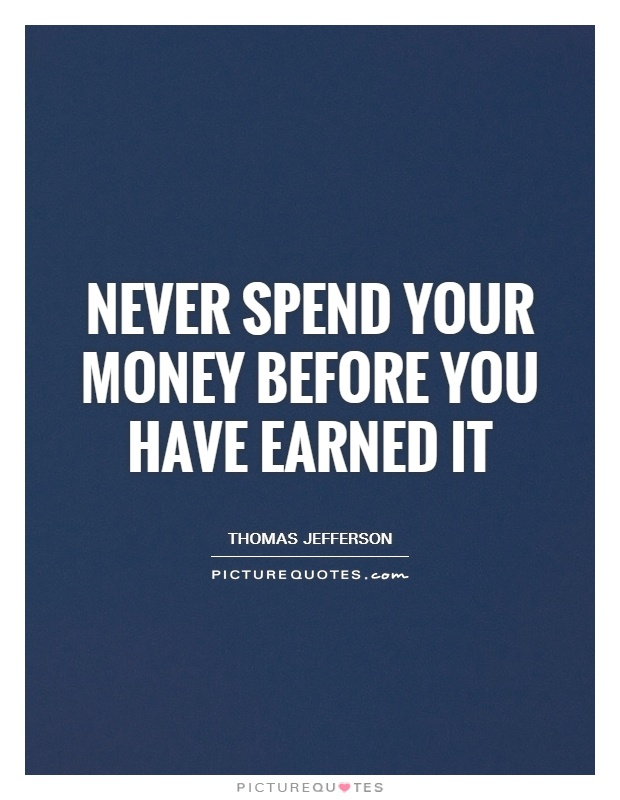 Never spend your money before you have earned it Picture Quote #1