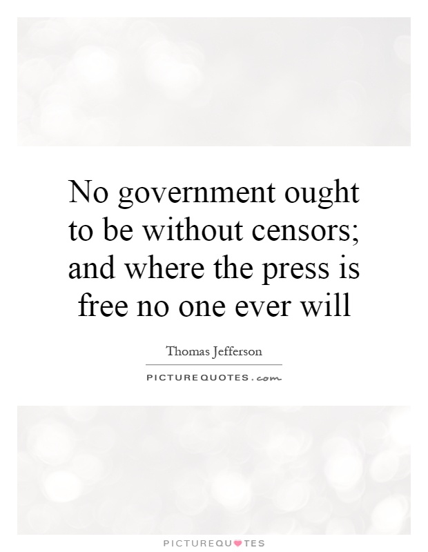 No government ought to be without censors; and where the press is free no one ever will Picture Quote #1