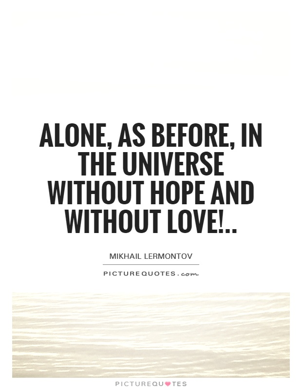 Alone, as before, in the universe Without hope and without love! Picture Quote #1