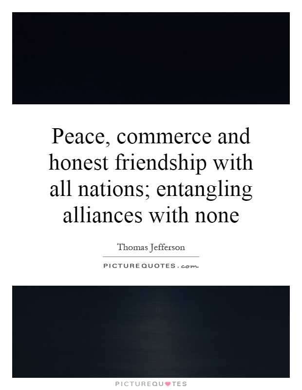 Peace, commerce and honest friendship with all nations; entangling alliances with none Picture Quote #1