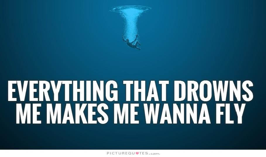 Everything that drowns me makes me wanna fly Picture Quote #1