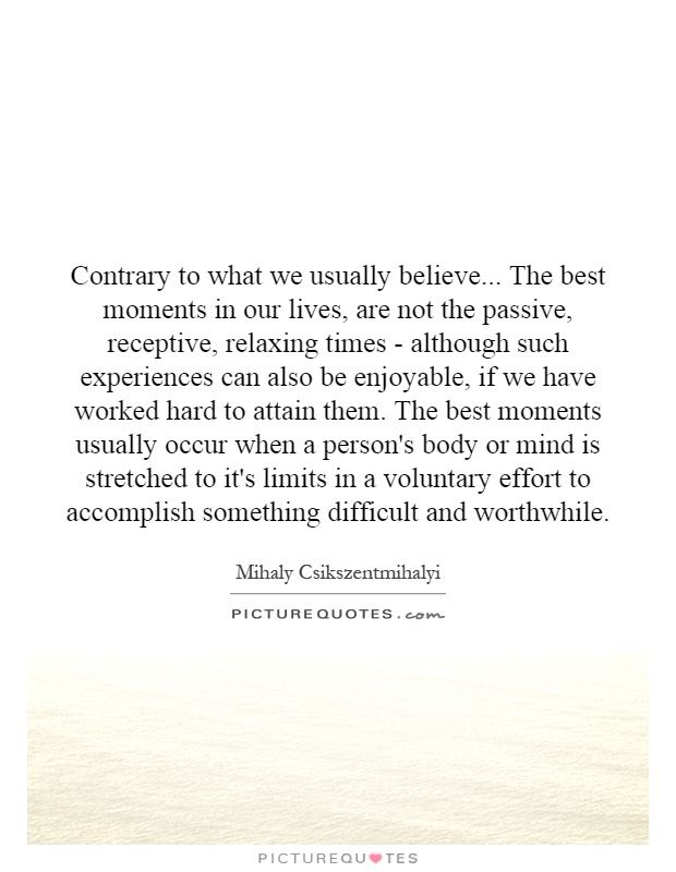 Contrary to what we usually believe... The best moments in our lives, are not the passive, receptive, relaxing times - although such experiences can also be enjoyable, if we have worked hard to attain them. The best moments usually occur when a person's body or mind is stretched to it's limits in a voluntary effort to accomplish something difficult and worthwhile Picture Quote #1