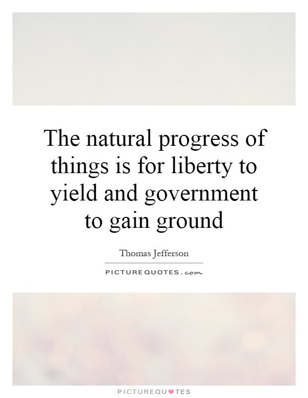 The natural progress of things is for liberty to yield and government to gain ground Picture Quote #1