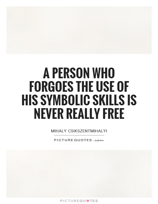 A person who forgoes the use of his symbolic skills is never really free Picture Quote #1