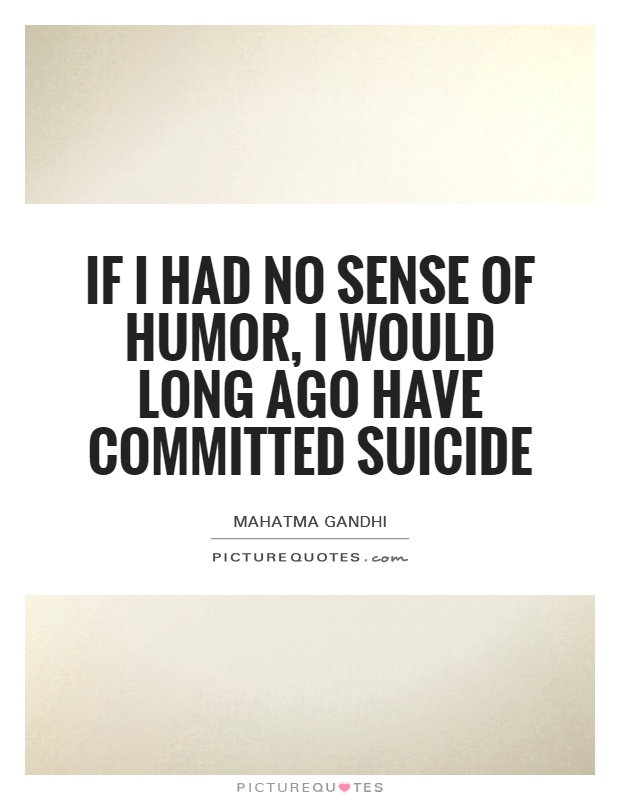 If I had no sense of humor, I would long ago have committed suicide Picture Quote #1
