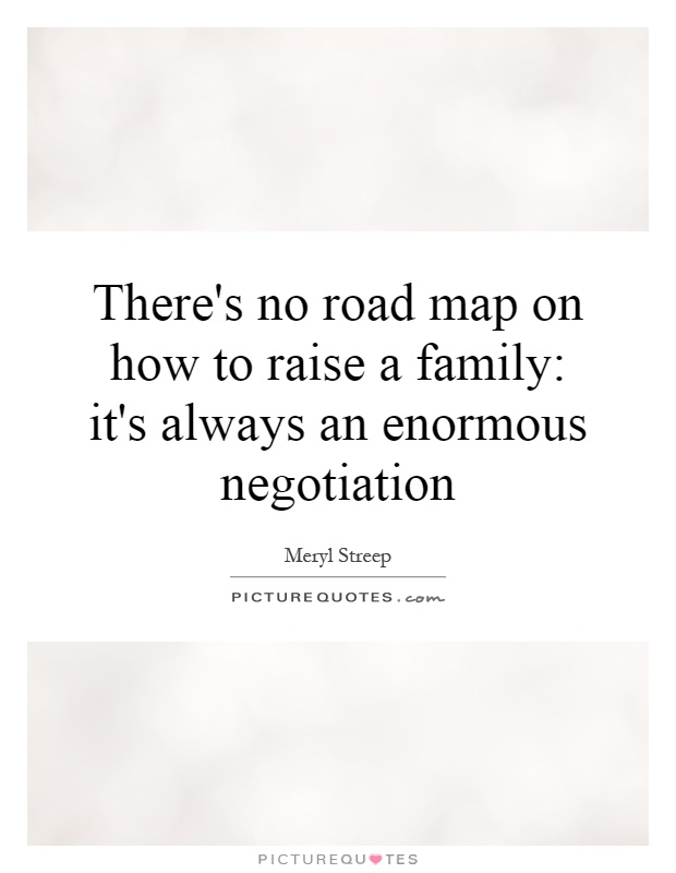 There's no road map on how to raise a family: it's always an enormous negotiation Picture Quote #1