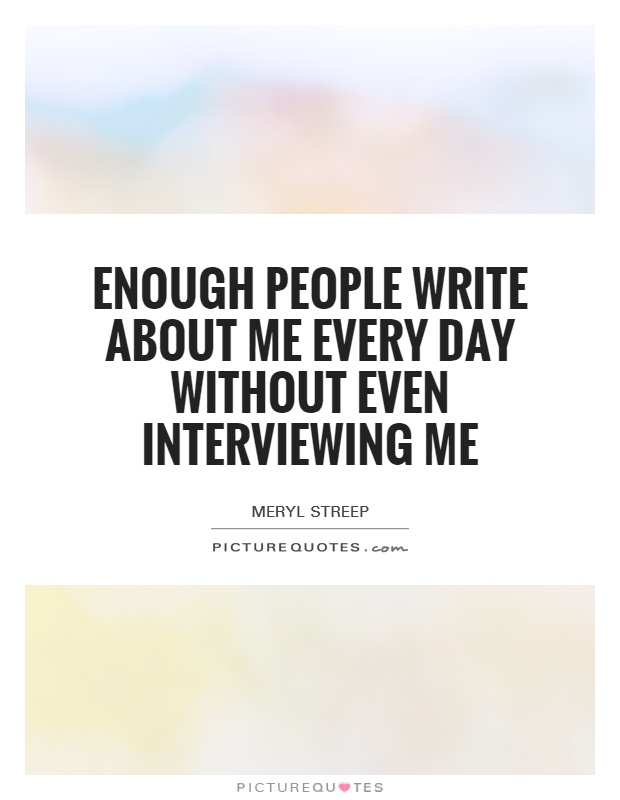 Enough people write about me every day without even interviewing me Picture Quote #1