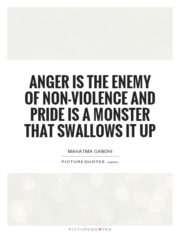 Anger is the enemy of non-violence and pride is a monster that swallows it up Picture Quote #1