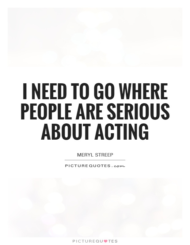 I need to go where people are serious about acting Picture Quote #1