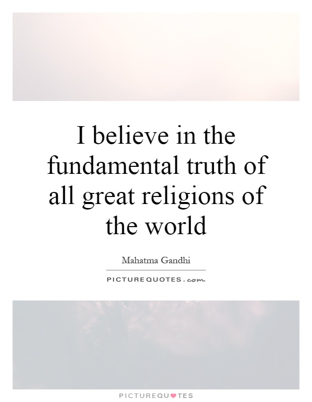 I believe in the fundamental truth of all great religions of the world Picture Quote #1