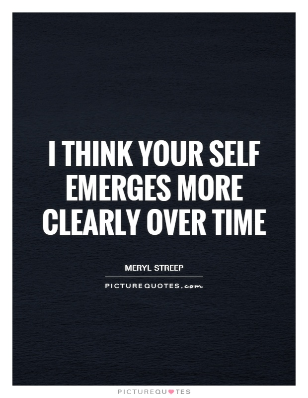 I think your self emerges more clearly over time Picture Quote #1