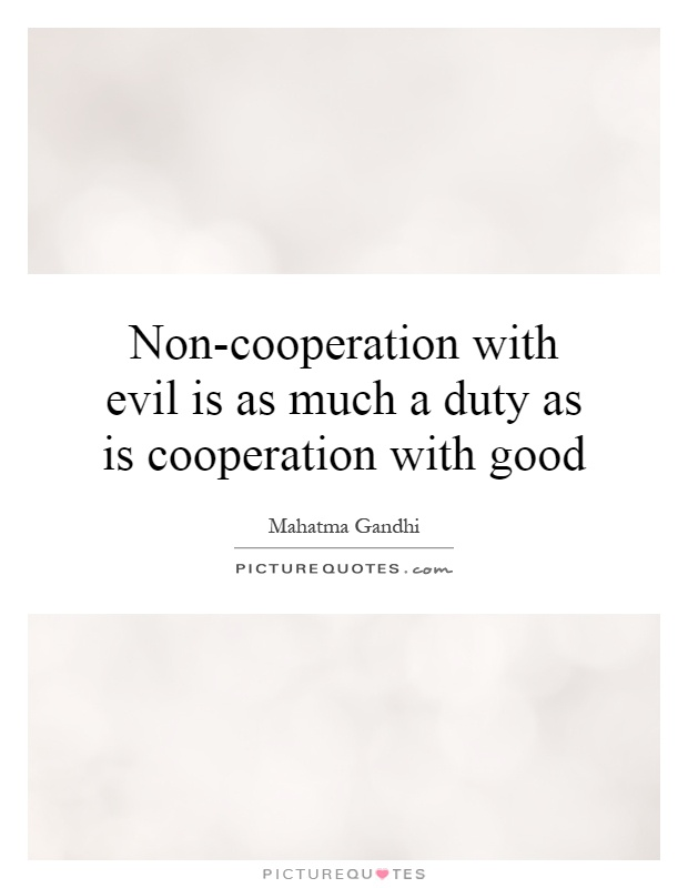 Non-cooperation with evil is as much a duty as is cooperation with good Picture Quote #1