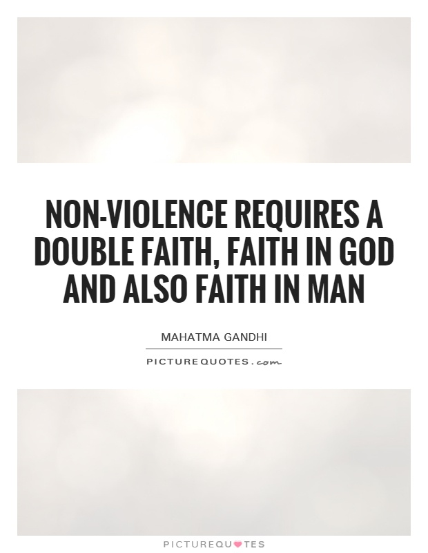 Non-violence requires a double faith, faith in God and also faith in man Picture Quote #1