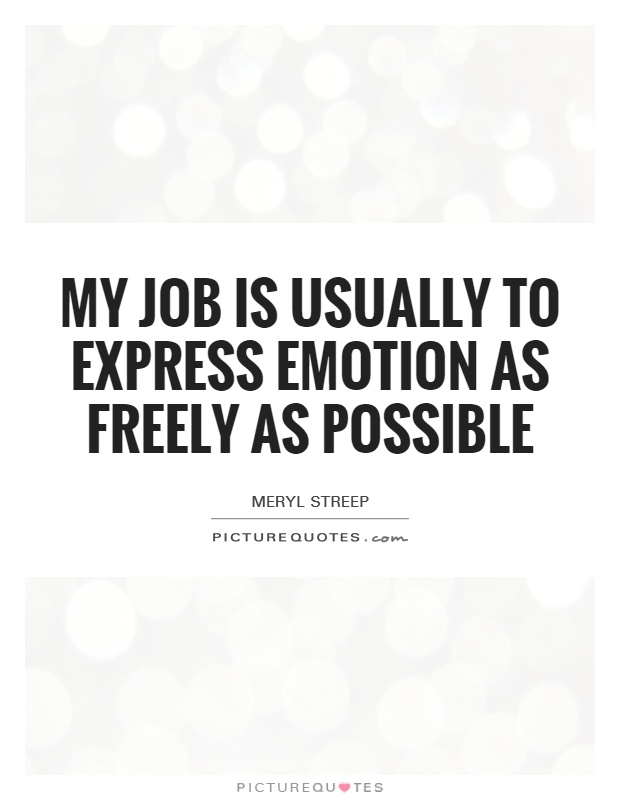 My job is usually to express emotion as freely as possible Picture Quote #1