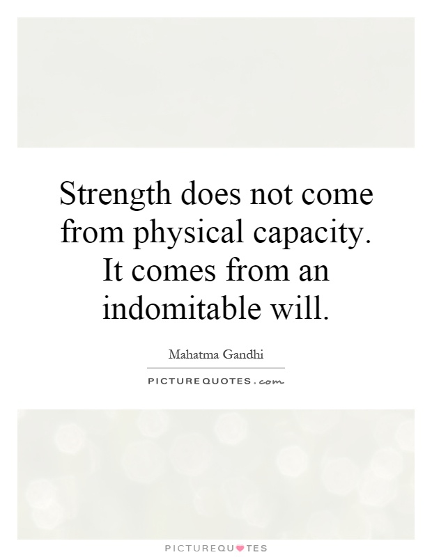Strength does not come from physical capacity. It comes from an indomitable will Picture Quote #1