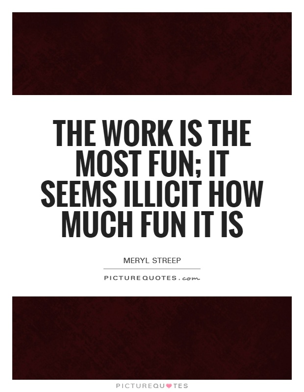 The work is the most fun; it seems illicit how much fun it is Picture Quote #1