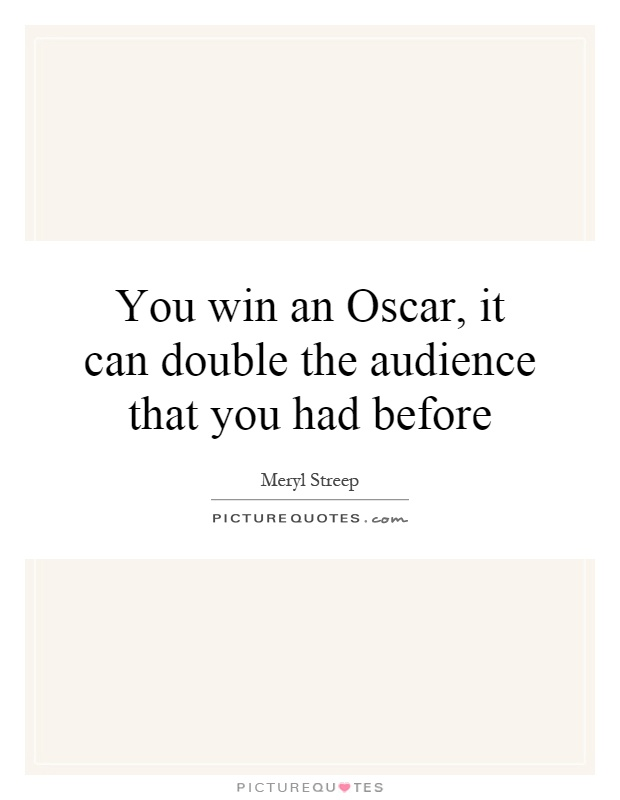 You win an Oscar, it can double the audience that you had before Picture Quote #1