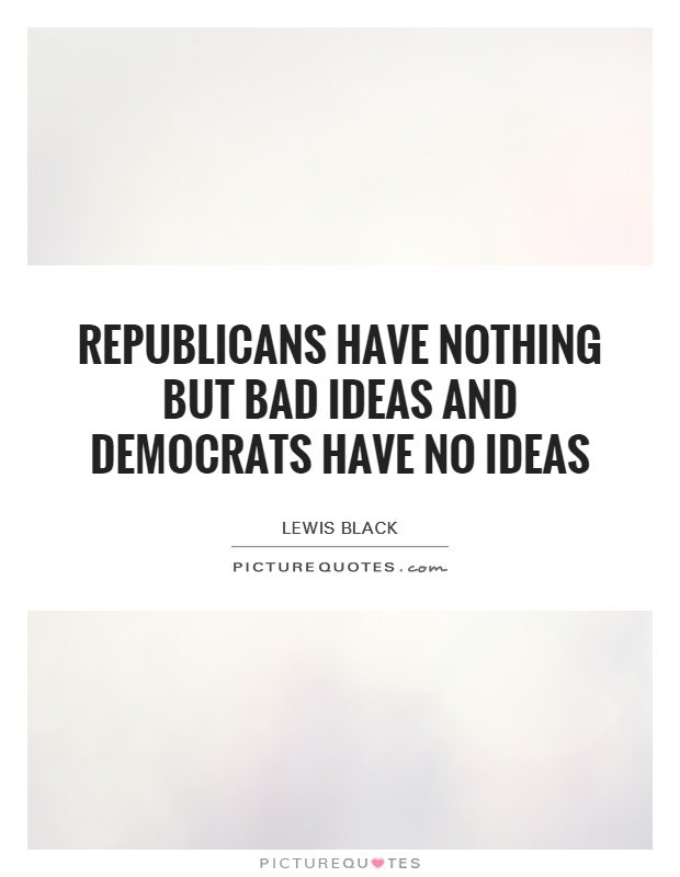 Republicans have nothing but bad ideas and Democrats have no ideas Picture Quote #1