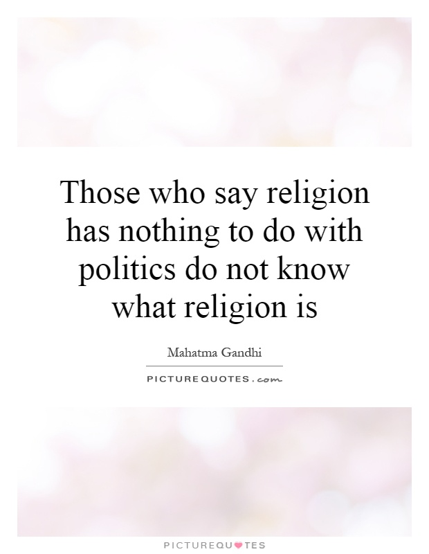 Those who say religion has nothing to do with politics do not know what religion is Picture Quote #1