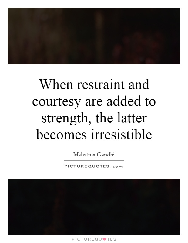 When restraint and courtesy are added to strength, the latter becomes irresistible Picture Quote #1