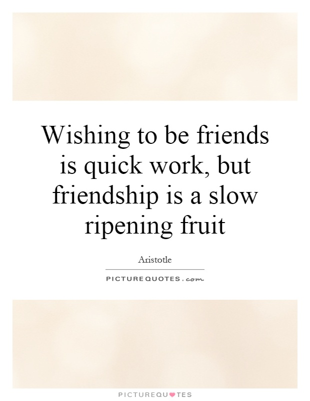 Wishing to be friends is quick work, but friendship is a slow ripening fruit Picture Quote #1