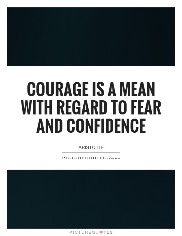 Courage is a mean with regard to fear and confidence Picture Quote #1