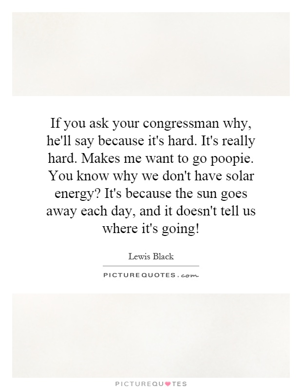 If you ask your congressman why, he'll say because it's hard. It's really hard. Makes me want to go poopie. You know why we don't have solar energy? It's because the sun goes away each day, and it doesn't tell us where it's going! Picture Quote #1