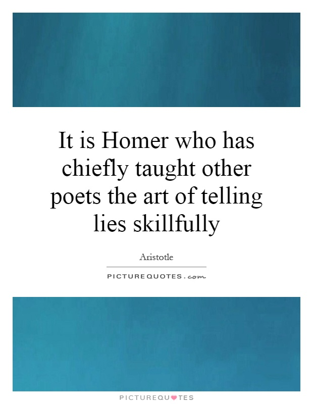It is Homer who has chiefly taught other poets the art of telling lies skillfully Picture Quote #1