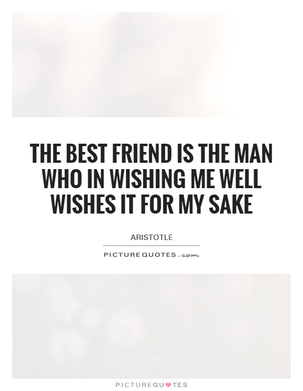 The best friend is the man who in wishing me well wishes it for my sake Picture Quote #1