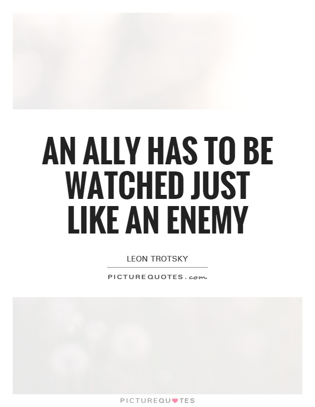 An ally has to be watched just like an enemy Picture Quote #1