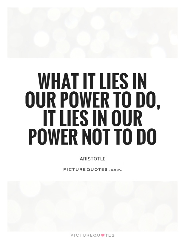 What it lies in our power to do, it lies in our power not to do Picture Quote #1