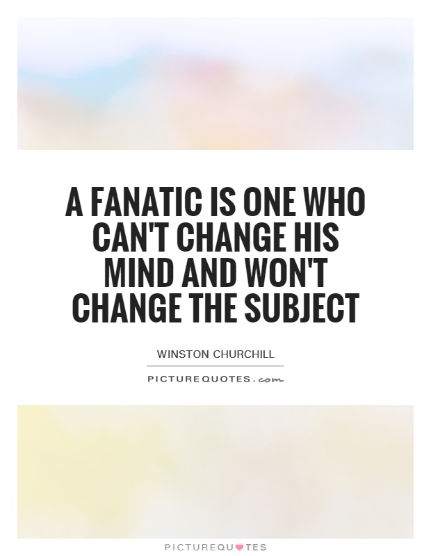 A fanatic is one who can't change his mind and won't change the subject Picture Quote #1