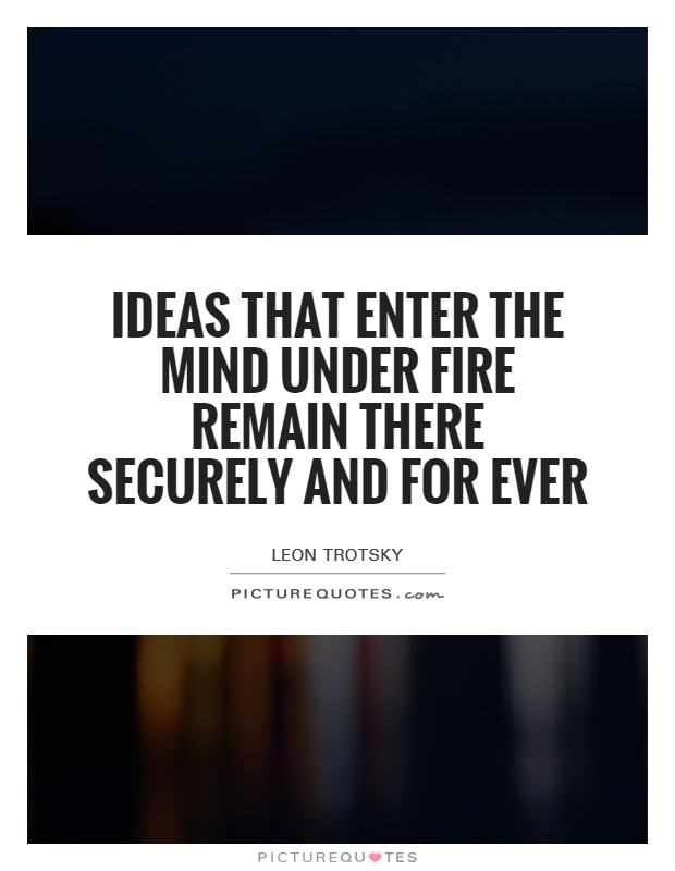 Ideas that enter the mind under fire remain there securely and for ever Picture Quote #1