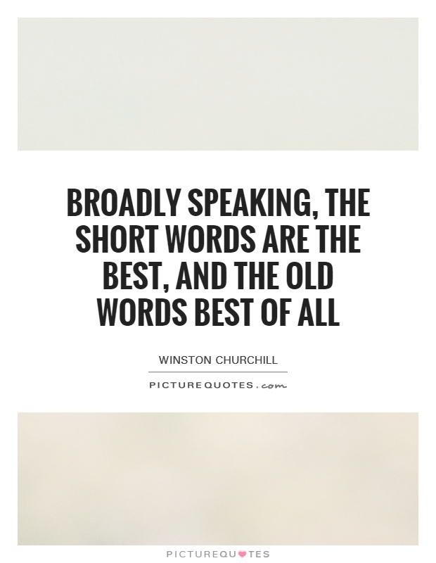 Broadly speaking, the short words are the best, and the old words best of all Picture Quote #1