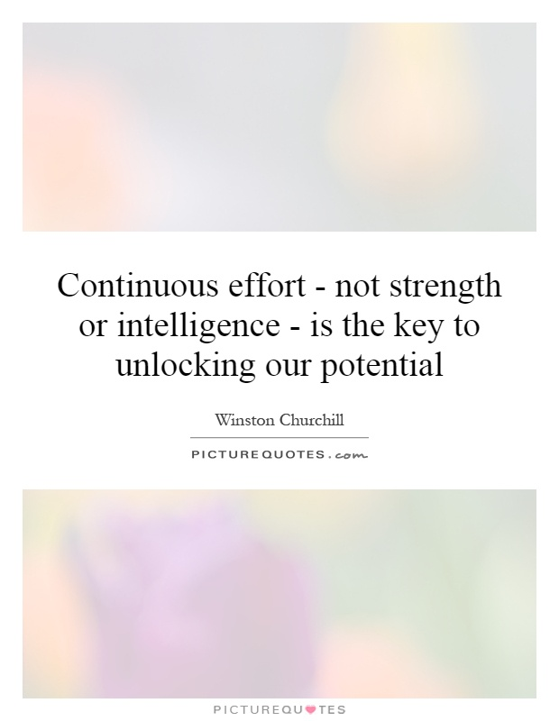 Continuous effort - not strength or intelligence - is the key to unlocking our potential Picture Quote #1