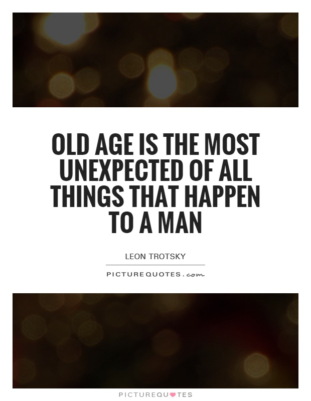 Old age is the most unexpected of all things that happen to a man Picture Quote #1