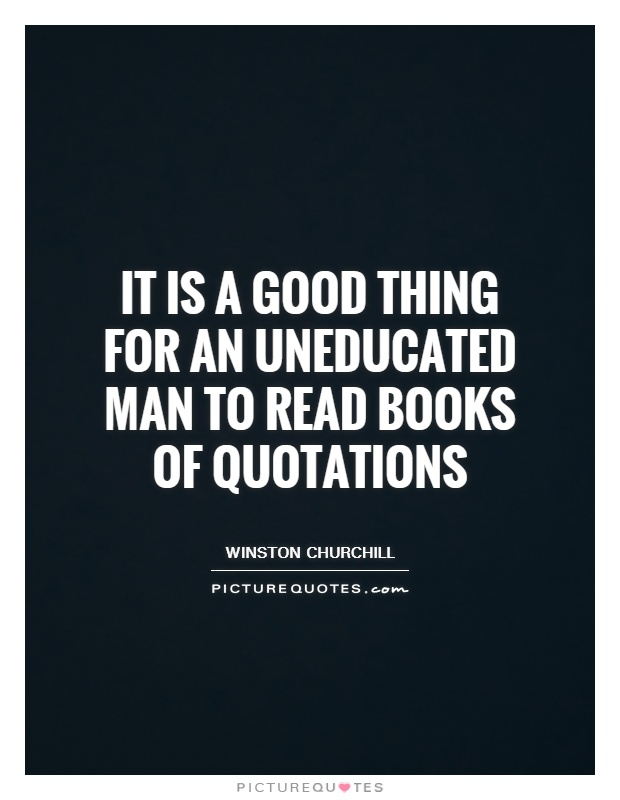 It is a good thing for an uneducated man to read books of quotations Picture Quote #1