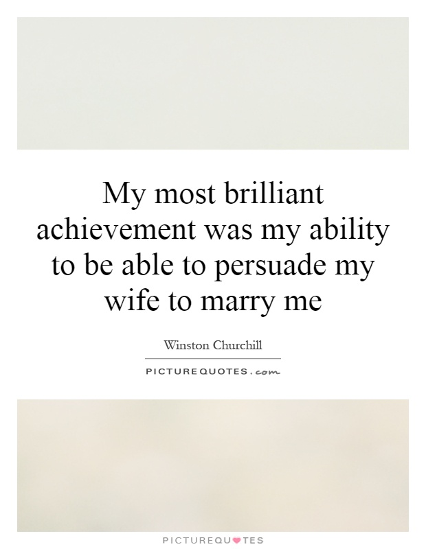My most brilliant achievement was my ability to be able to persuade my wife to marry me Picture Quote #1
