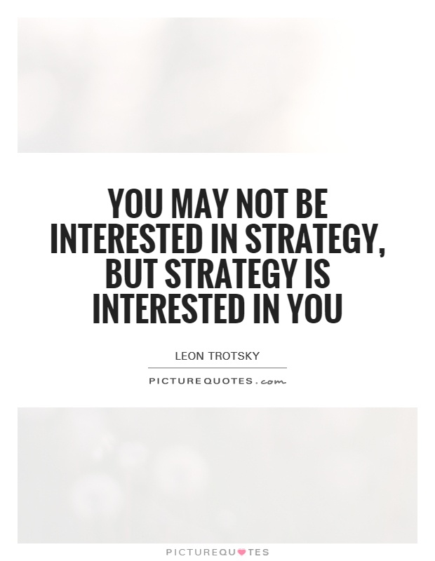 You may not be interested in strategy, but strategy is interested in you Picture Quote #1