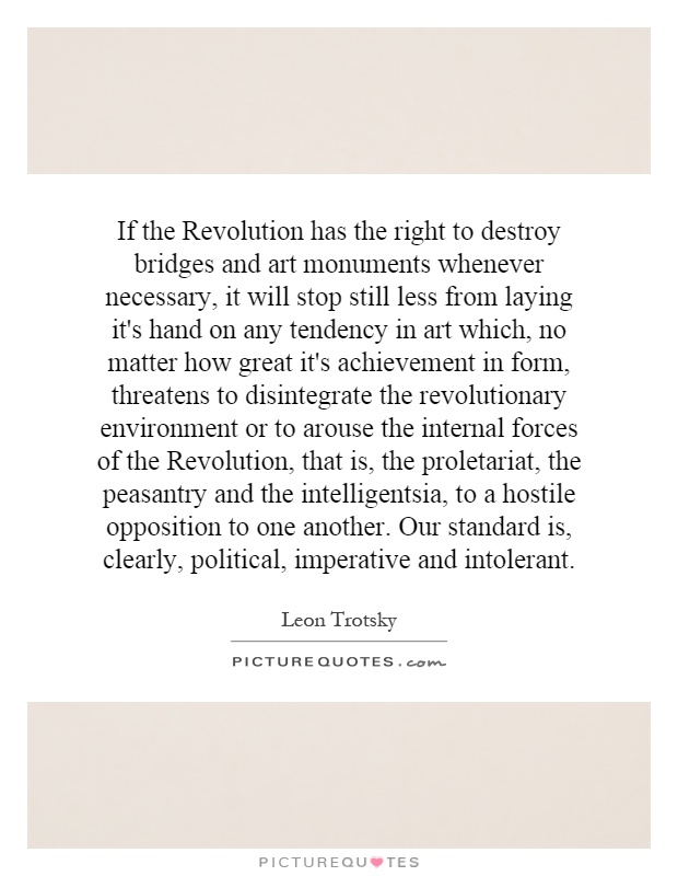 If the Revolution has the right to destroy bridges and art monuments whenever necessary, it will stop still less from laying it's hand on any tendency in art which, no matter how great it's achievement in form, threatens to disintegrate the revolutionary environment or to arouse the internal forces of the Revolution, that is, the proletariat, the peasantry and the intelligentsia, to a hostile opposition to one another. Our standard is, clearly, political, imperative and intolerant Picture Quote #1