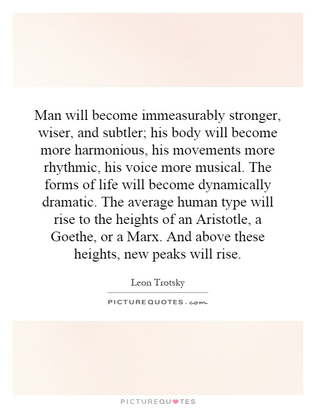 Man will become immeasurably stronger, wiser, and subtler; his body will become more harmonious, his movements more rhythmic, his voice more musical. The forms of life will become dynamically dramatic. The average human type will rise to the heights of an Aristotle, a Goethe, or a Marx. And above these heights, new peaks will rise Picture Quote #1
