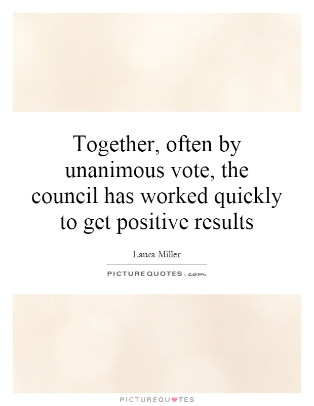 Together, often by unanimous vote, the council has worked quickly to get positive results Picture Quote #1