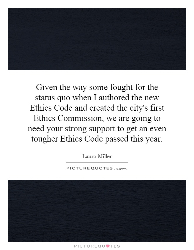 Given the way some fought for the status quo when I authored the new Ethics Code and created the city's first Ethics Commission, we are going to need your strong support to get an even tougher Ethics Code passed this year Picture Quote #1