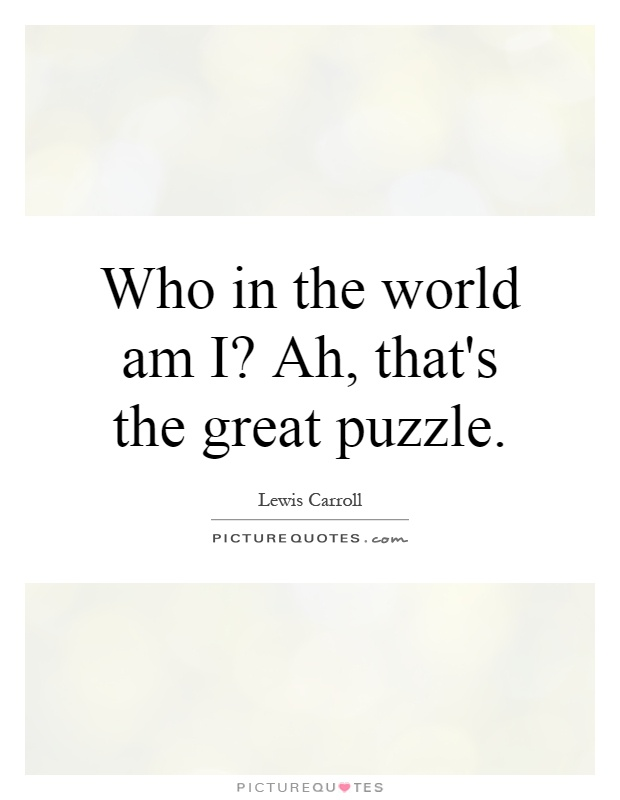 Who in the world am I? Ah, that's the great puzzle Picture Quote #1