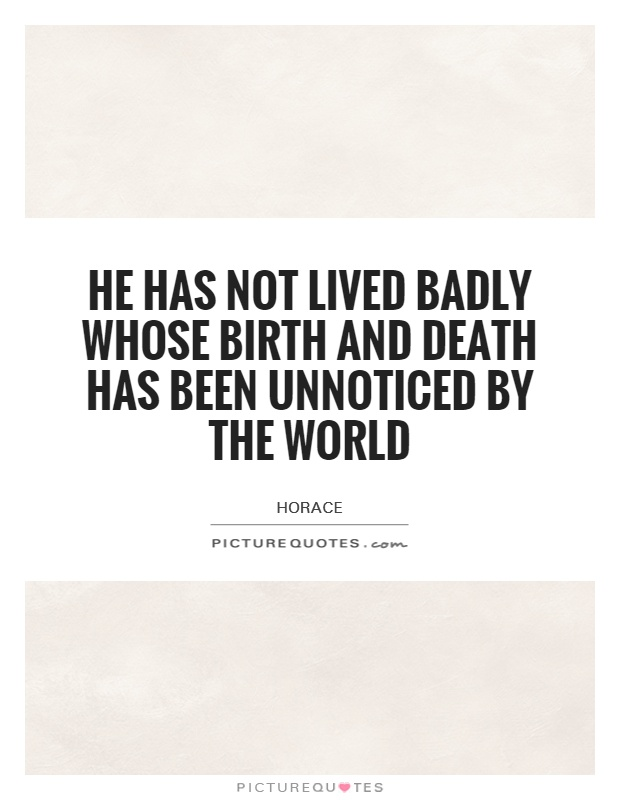 He has not lived badly whose birth and death has been unnoticed by the world Picture Quote #1