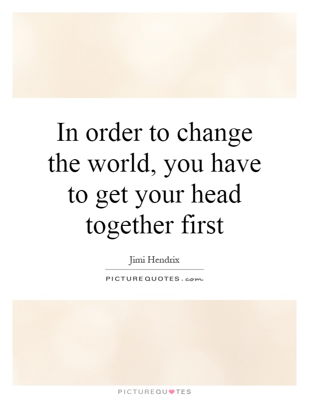 In order to change the world, you have to get your head together first Picture Quote #1
