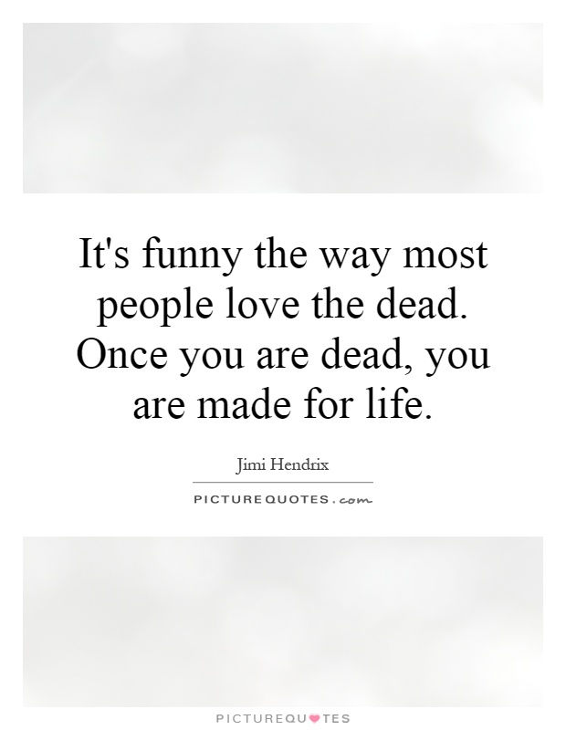 It's funny the way most people love the dead. Once you are dead, you are made for life Picture Quote #1