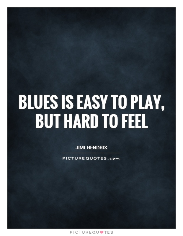 Blues is easy to play, but hard to feel Picture Quote #1