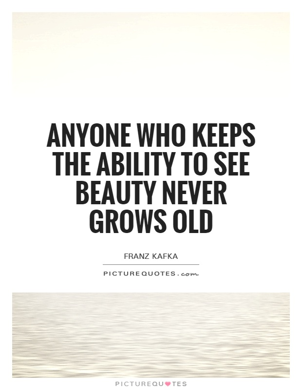 Anyone who keeps the ability to see beauty never grows old Picture Quote #1